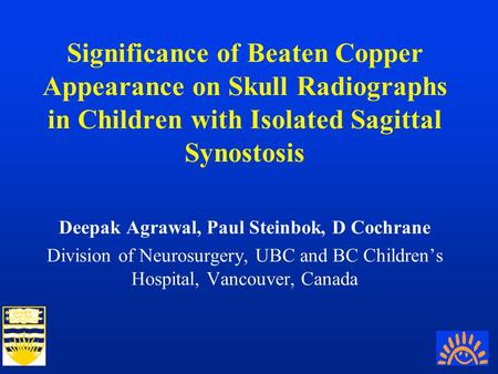 Significance of Beaten Copper Appearance on Skull Radiographs in Children with Isolated Sagittal Synostosis Deepak Agrawal, Paul Steinbok, D Cochrane Division.