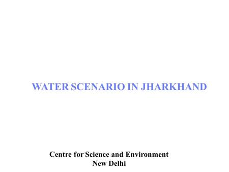 Centre for Science and Environment, New Delhi WATER SCENARIO IN JHARKHAND Centre for Science and Environment New Delhi.