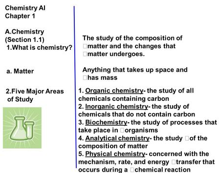 Chemistry AI Chapter 1 A.Chemistry (Section 1.1) 1.What is chemistry? a. Matter The study of the composition of matter and the changes that matter undergoes.