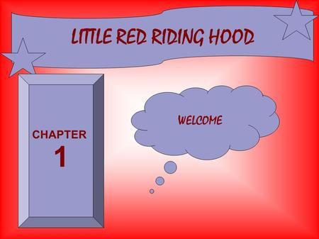 LITTLE RED RIDING HOOD WELCOME CHAPTER 1 Little red riding hood went to see her grandma in the wood.