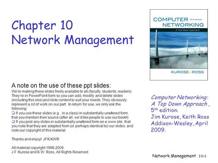 Network Management 10-1 Chapter 10 Network Management A note on the use of these ppt slides: We're making these slides freely available to all (faculty,