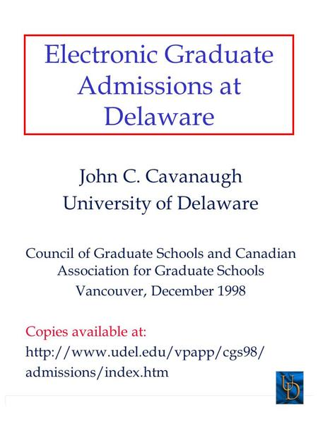 Electronic Graduate Admissions at Delaware John C. Cavanaugh University of Delaware Council of Graduate Schools and Canadian Association for Graduate Schools.