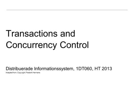 Transactions and Concurrency Control Distribuerade Informationssystem, 1DT060, HT 2013 Adapted from, Copyright, Frederik Hermans.