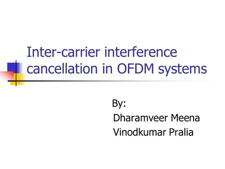 Inter-carrier interference cancellation in OFDM systems By: Dharamveer Meena Vinodkumar Pralia.