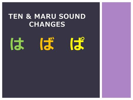 TEN & MARU SOUND CHANGES は ば ぱ. は ば ぱ Ten ten (two lines) Maru (small circle) change the sounds of regular hiragana and katakana to make more sounds.