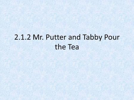 2.1.2 Mr. Putter and Tabby Pour the Tea. Verb Endings ed Verbs can have different word endings. These groups of letters tell when something happens. talk.