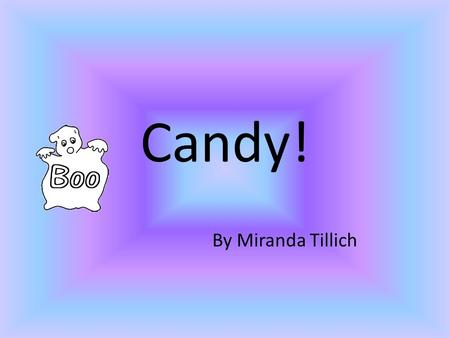 Candy! By Miranda Tillich. I'm so excited its Halloween! I can't wait to get so much candy. :)