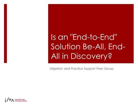 Is an End-to-End Solution Be-All, End- All in Discovery? Litigation and Practice Support Peer Group.