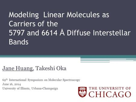 Modeling Linear Molecules as Carriers of the 5797 and 6614 Å Diffuse Interstellar Bands Jane Huang, Takeshi Oka 69 th International Symposium on Molecular.