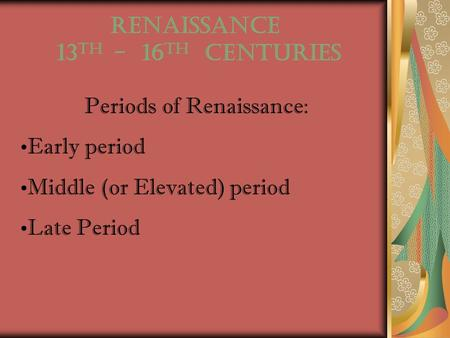 RENAISSANCE 13 th - 16 th centuries Periods of Renaissance: Early period Middle (or Elevated) period Late Period.