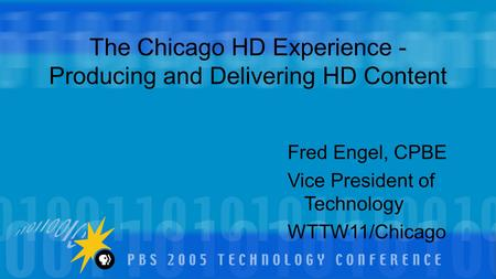 Fred Engel, CPBE Vice President of Technology WTTW11/Chicago The Chicago HD Experience - Producing and Delivering HD Content.