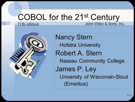 13-1 COBOL for the 21 st Century Nancy Stern Hofstra University Robert A. Stern Nassau Community College James P. Ley University of Wisconsin-Stout (Emeritus)
