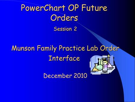 PowerChart OP Future Orders Session 2 Munson Family Practice Lab Order Interface December 2010.