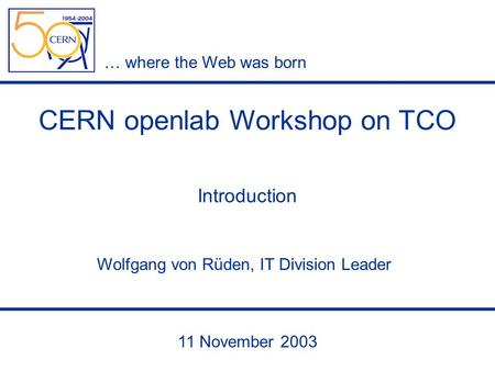 … where the Web was born 11 November 2003 Wolfgang von Rüden, IT Division Leader CERN openlab Workshop on TCO Introduction.
