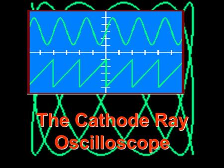 © John Parkinson 1 The Cathode Ray Oscilloscope 2 THE CATHODE RAY OSCILLOSCOPE X DEFLECTION PLATES Y DEFLECTION PLATES Electron Beam Vacuum Fluorescent.