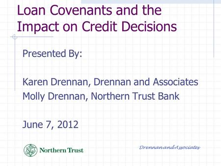 Loan Covenants and the Impact on Credit Decisions Presented By: Karen Drennan, Drennan and Associates Molly Drennan, Northern Trust Bank June 7, 2012 Drennan.