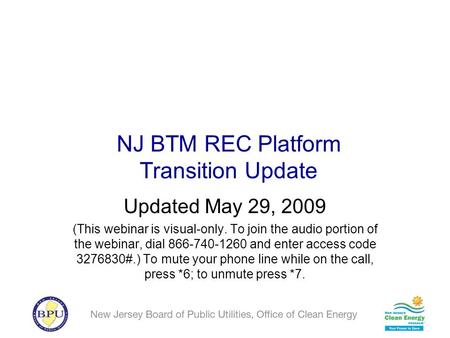 NJ BTM REC Platform Transition Update Updated May 29, 2009 (This webinar is visual-only. To join the audio portion of the webinar, dial 866-740-1260 and.