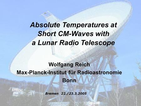 Galactic Radioemission – a problem for precision cosmology ? Absolute Temperatures at Short CM-Waves with a Lunar Radio Telescope Wolfgang Reich Max-Planck-Institut.