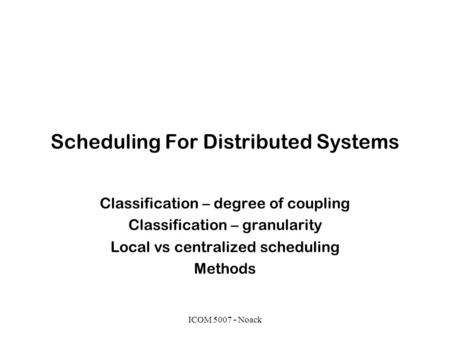 ICOM 5007 - Noack Scheduling For Distributed Systems Classification – degree of coupling Classification – granularity Local vs centralized scheduling Methods.