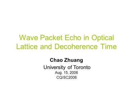 Wave Packet Echo in Optical Lattice and Decoherence Time Chao Zhuang U(t) Aug. 15, 2006 CQISC2006 University of Toronto.