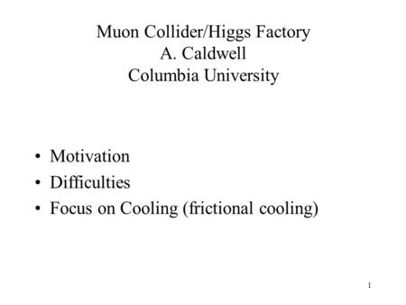 1 Muon Collider/Higgs Factory A. Caldwell Columbia University Motivation Difficulties Focus on Cooling (frictional cooling)