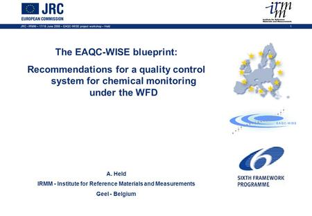 JRC - IRMM – 17/18 June 2008 – EAQC-WISE project workshop – Held1 The EAQC-WISE blueprint: Recommendations for a quality control system for chemical monitoring.