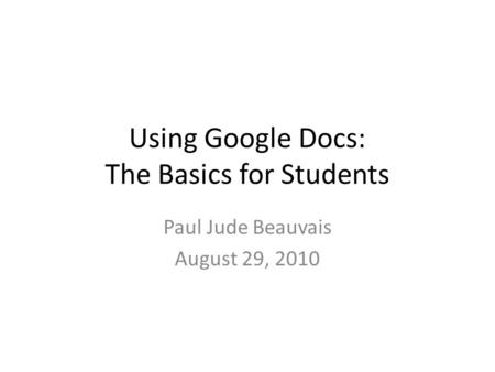 Using Google Docs: The Basics for Students Paul Jude Beauvais August 29, 2010.