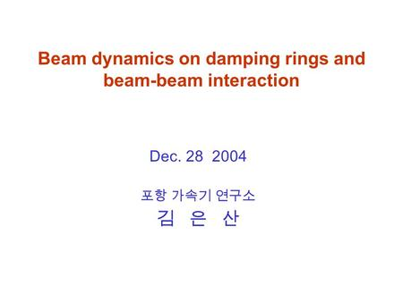 Beam dynamics on damping rings and beam-beam interaction Dec. 28 2004 포항 가속기 연구소 김 은 산.