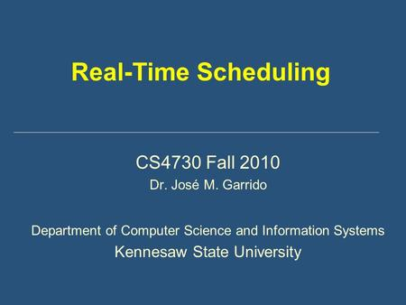 Real-Time Scheduling CS4730 Fall 2010 Dr. José M. Garrido Department of Computer Science and Information Systems Kennesaw State University.