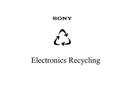 Electronics Recycling. What Works Today at Sony Electronics Manufacturing Waste - >80% –$2,000,000/yr Refurbishing Center Waste > 95% –$200,000/yr In.