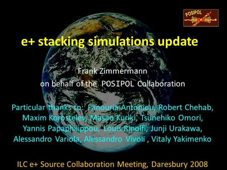 E+ stacking simulations update Frank Zimmermann on behalf of the POSIPOL Collaboration Particular thanks to: Fanouria Antoniou, Robert Chehab, Maxim Korostelev,