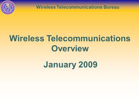 Wireless Telecommunications Bureau Wireless Telecommunications Overview January 2009.