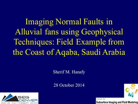 Imaging Normal Faults in Alluvial fans using Geophysical Techniques: Field Example from the Coast of Aqaba, Saudi Arabia Sherif M. Hanafy 28 October 2014.