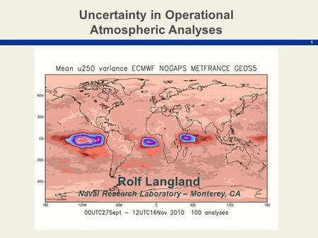 1 Rolf Langland Naval Research Laboratory – Monterey, CA Uncertainty in Operational Atmospheric Analyses.