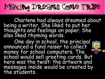 Charlene had always dreamed about being a writer. She liked to put her thoughts and feelings on paper. She also liked rhyming words. One day in school,