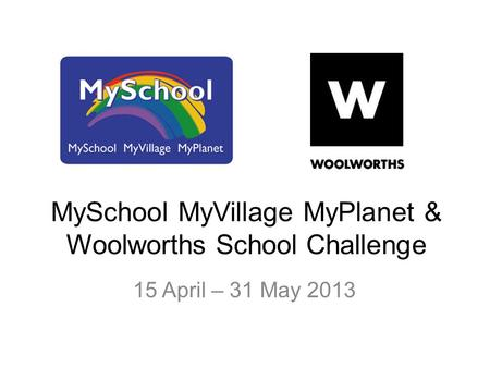 MySchool MyVillage MyPlanet & Woolworths School Challenge 15 April – 31 May 2013.