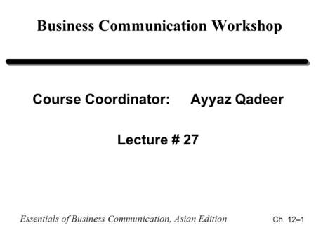 Essentials of Business Communication, Asian Edition Ch. 12–1 Business Communication Workshop Course Coordinator:Ayyaz Qadeer Lecture # 27.