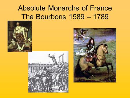 Absolute Monarchs of France The Bourbons 1589 – 1789.