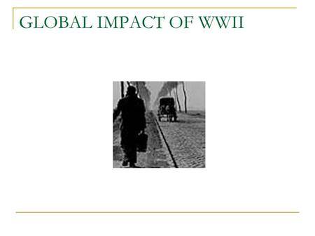 GLOBAL IMPACT OF WWII. DEFEAT OF DICTATORSHIPS Germany, Italy, and Japan were occupied by armies of the victorious nations Goal – Democratic, peaceful.