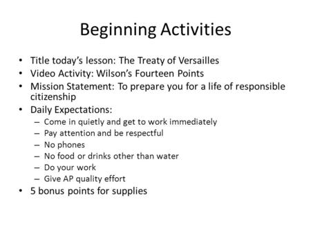 Beginning Activities Title today's lesson: The Treaty of Versailles Video Activity: Wilson's Fourteen Points Mission Statement: To prepare you for a life.