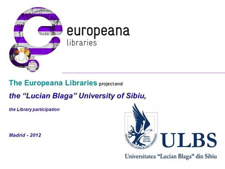 "The Europeana Libraries project and the ""Lucian Blaga"" University of Sibiu, the Library participation Madrid - 2012."