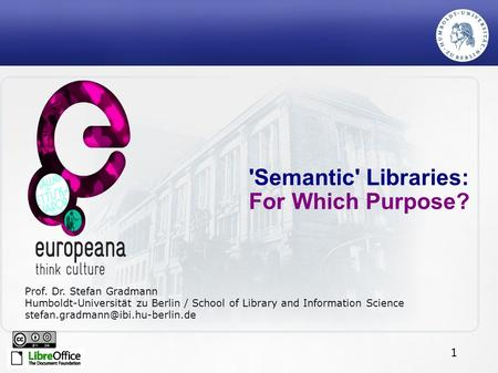 1 'Semantic' Libraries: For Which Purpose? Prof. Dr. Stefan Gradmann Humboldt-Universität zu Berlin / School of Library and Information Science