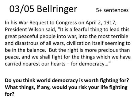 "03/05 Bellringer 5+ sentences In his War Request to Congress on April 2, 1917, President Wilson said, ""It is a fearful thing to lead this great peaceful."