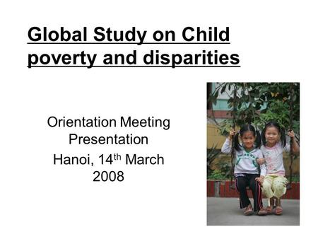 Global Study on Child poverty and disparities Orientation Meeting Presentation Hanoi, 14 th March 2008.