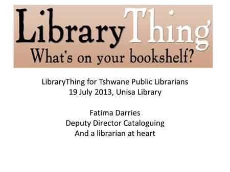 LibraryThing for Tshwane Public Librarians 19 July 2013, Unisa Library Fatima Darries Deputy Director Cataloguing And a librarian at heart.