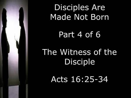 Disciples Are Made Not Born Part 4 of 6 The Witness of the Disciple Acts 16:25-34.