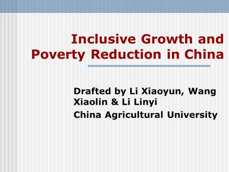 Inclusive Growth and Poverty Reduction in China Drafted by Li Xiaoyun, Wang Xiaolin & Li Linyi China Agricultural University.