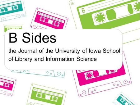 B Sides the Journal of the University of Iowa School of Library and Information Science.