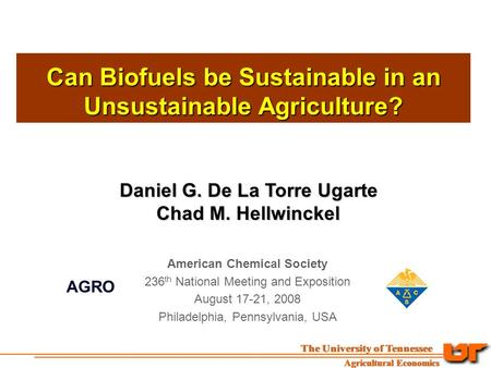 Can Biofuels be Sustainable in an Unsustainable Agriculture? Daniel G. De La Torre Ugarte Chad M. Hellwinckel Chad M. Hellwinckel American Chemical Society.
