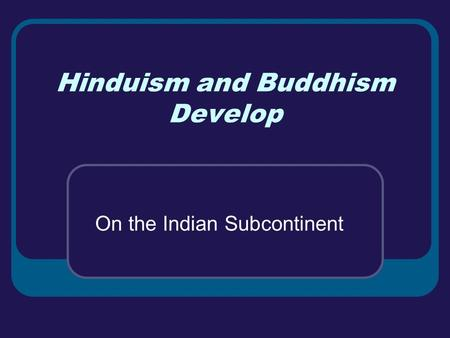 Hinduism and Buddhism Develop On the Indian Subcontinent.